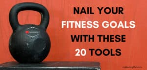 NAIL YOUR FITNESS GOALS WITH THESE 20 TOOLS