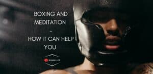 BOXING AND MEDITATION - HOW IT CAN HELP YOU